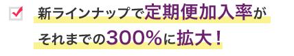 新ラインナップで定期便加入率がそれまでの300%に拡大!